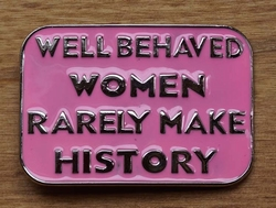 "Humor gesp  "" Well behaved women rarely make history """